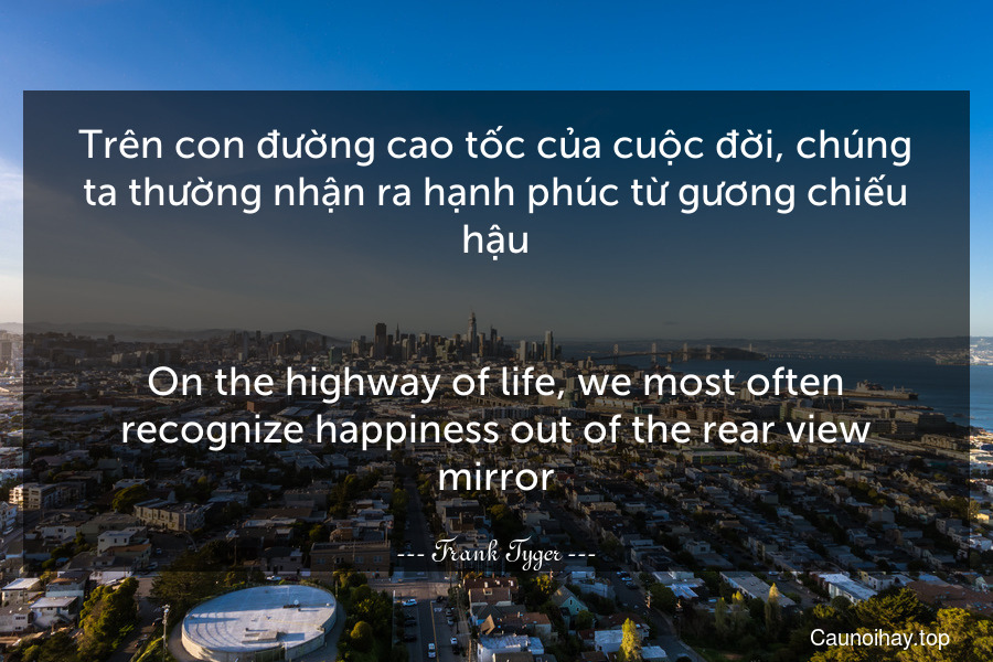 Trên con đường cao tốc của cuộc đời, chúng ta thường nhận ra hạnh phúc từ gương chiếu hậu. - On the highway of life, we most often recognize happiness out of the rear view mirror.