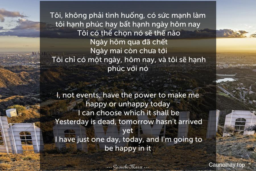 Tôi, không phải tình huống, có sức mạnh làm tôi hạnh phúc hay bất hạnh ngày hôm nay. Tôi có thể chọn nó sẽ thế nào. Ngày hôm qua đã chết. Ngày mai còn chưa tới. Tôi chỉ có một ngày, hôm nay, và tôi sẽ hạnh phúc với nó. - I, not events, have the power to make me happy or unhappy today. I can choose which it shall be. Yesterday is dead, tomorrow hasn't arrived yet. I have just one day, today, and I'm going to be happy in it.