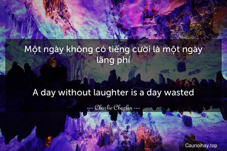 Một ngày không có tiếng cười là một ngày lãng phí. - A day without laughter is a day wasted.
