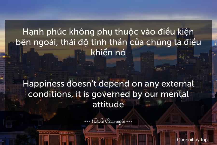 Hạnh phúc không phụ thuộc vào điều kiện bên ngoài, thái độ tinh thần của chúng ta điều khiển nó. - Happiness doesn't depend on any external conditions, it is governed by our mental attitude.