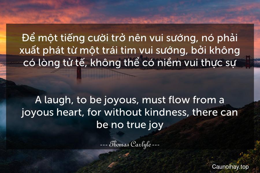 Để một tiếng cười trở nên vui sướng, nó phải xuất phát từ một trái tim vui sướng, bởi không có lòng tử tế, không thể có niềm vui thực sự. - A laugh, to be joyous, must flow from a joyous heart, for without kindness, there can be no true joy.