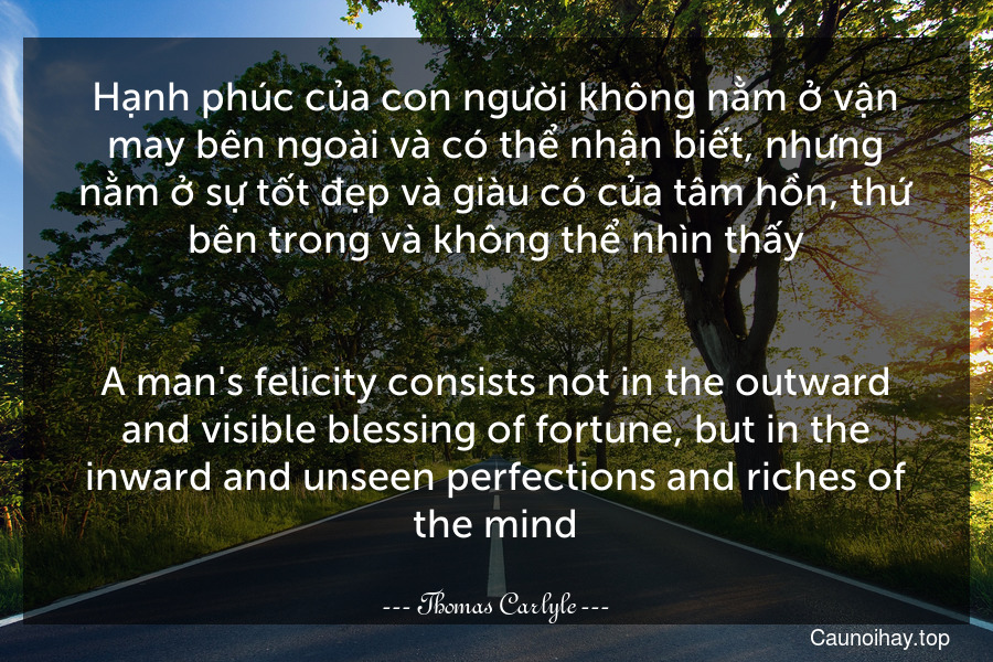 Hạnh phúc của con người không nằm ở vận may bên ngoài và có thể nhận biết, nhưng nằm ở sự tốt đẹp và giàu có của tâm hồn, thứ bên trong và không thể nhìn thấy. - A man's felicity consists not in the outward and visible blessing of fortune, but in the inward and unseen perfections and riches of the mind.