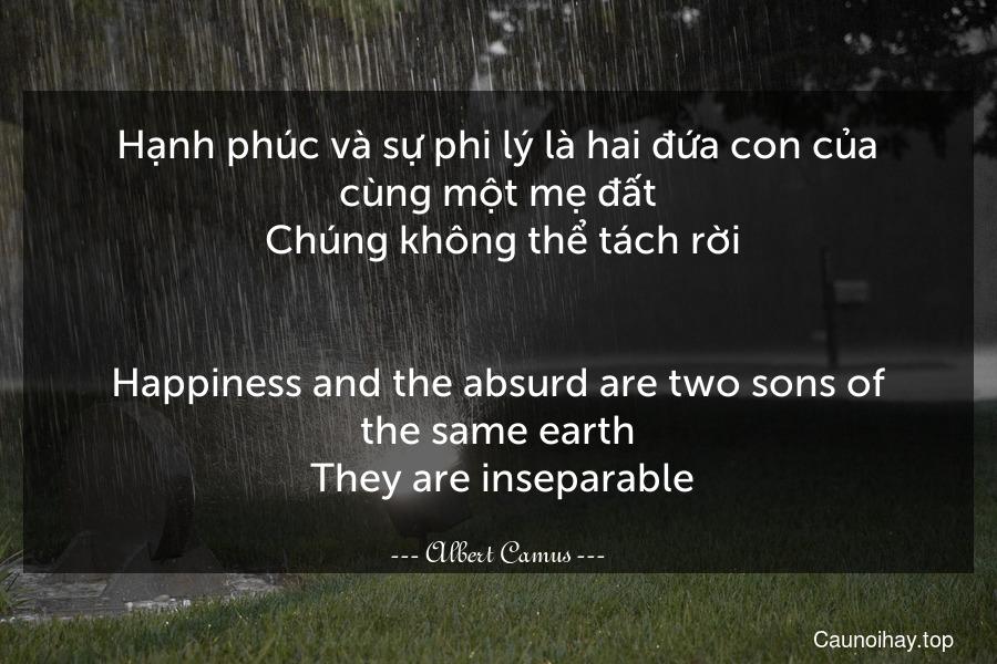 Hạnh phúc và sự phi lý là hai đứa con của cùng một mẹ đất. Chúng không thể tách rời. - Happiness and the absurd are two sons of the same earth. They are inseparable.
