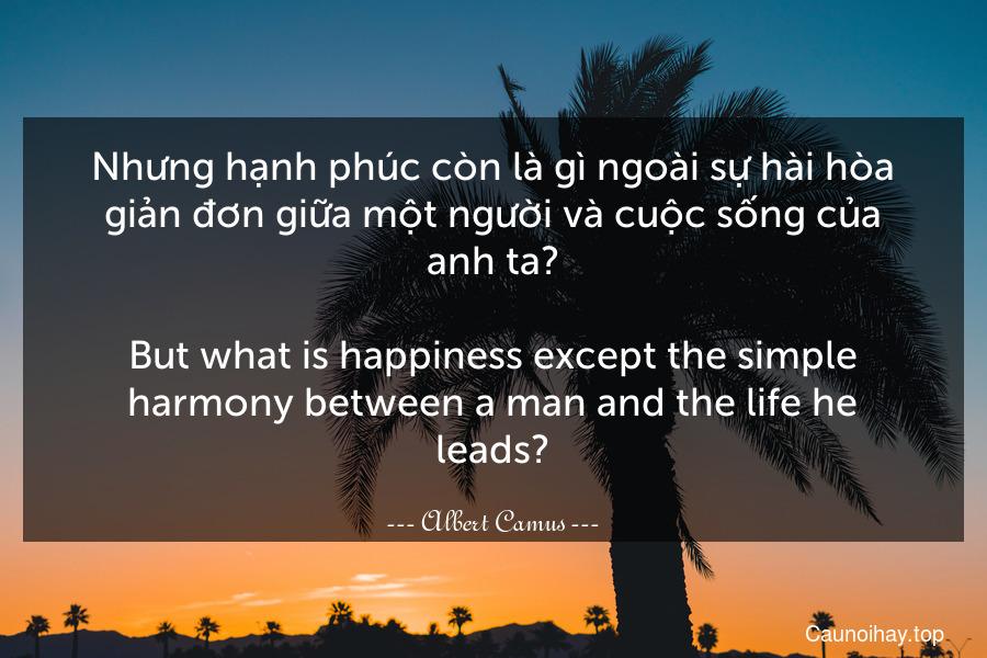 Nhưng hạnh phúc còn là gì ngoài sự hài hòa giản đơn giữa một người và cuộc sống của anh ta? - But what is happiness except the simple harmony between a man and the life he leads?