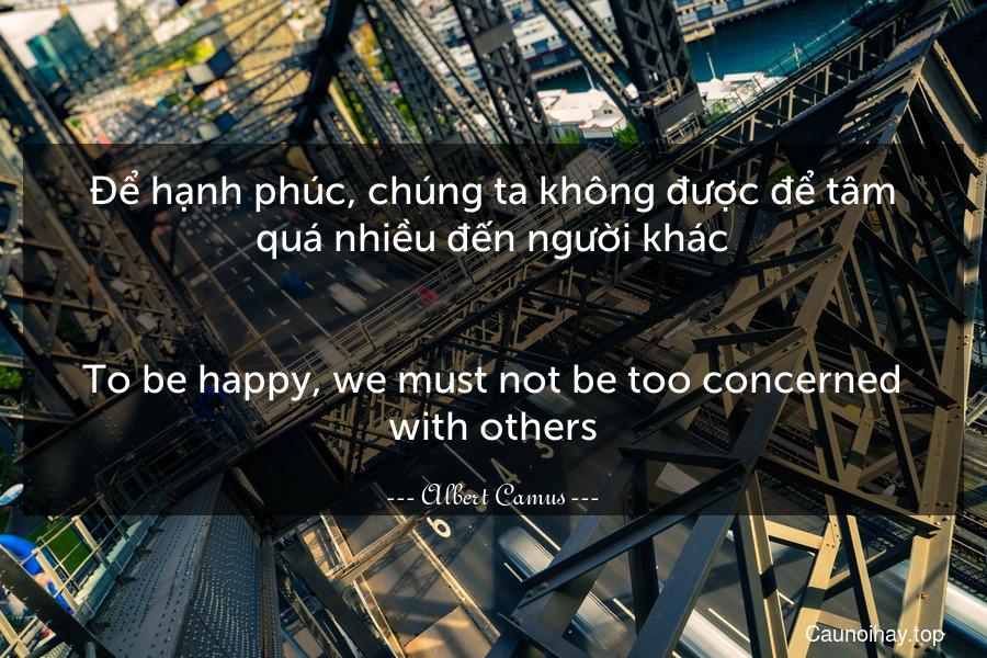 Để hạnh phúc, chúng ta không được để tâm quá nhiều đến người khác. - To be happy, we must not be too concerned with others.