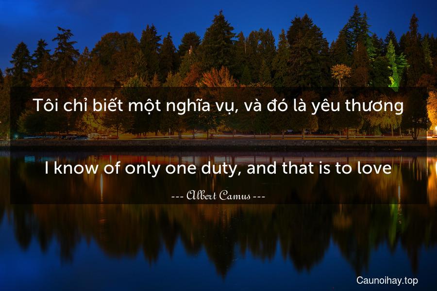 Tôi chỉ biết một nghĩa vụ, và đó là yêu thương. - I know of only one duty, and that is to love.