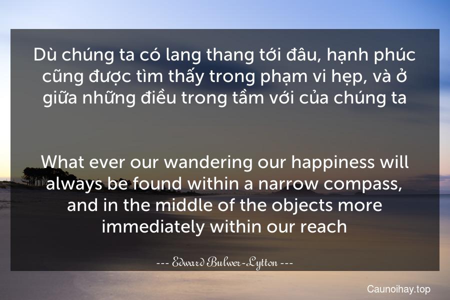 Dù chúng ta có lang thang tới đâu, hạnh phúc cũng được tìm thấy trong phạm vi hẹp, và ở giữa những điều trong tầm với của chúng ta. - What ever our wandering our happiness will always be found within a narrow compass, and in the middle of the objects more immediately within our reach.