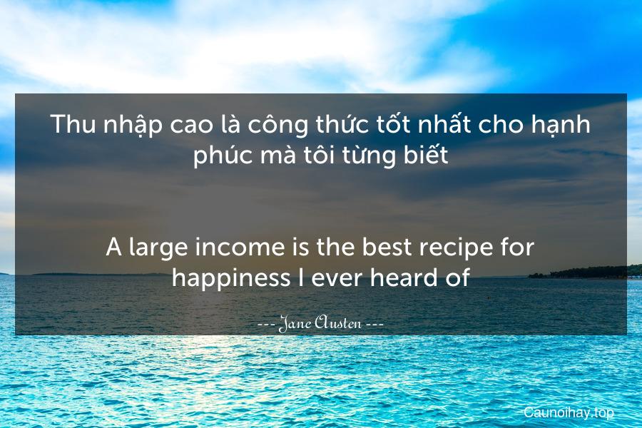 Thu nhập cao là công thức tốt nhất cho hạnh phúc mà tôi từng biết. - A large income is the best recipe for happiness I ever heard of.