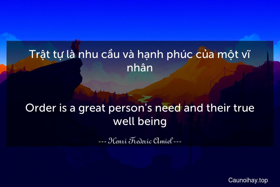 Trật tự là nhu cầu và hạnh phúc của một vĩ nhân. - Order is a great person's need and their true well being.