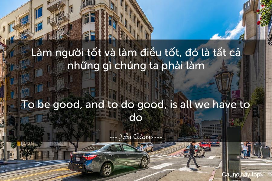 Làm người tốt và làm điều tốt, đó là tất cả những gì chúng ta phải làm. - To be good, and to do good, is all we have to do.