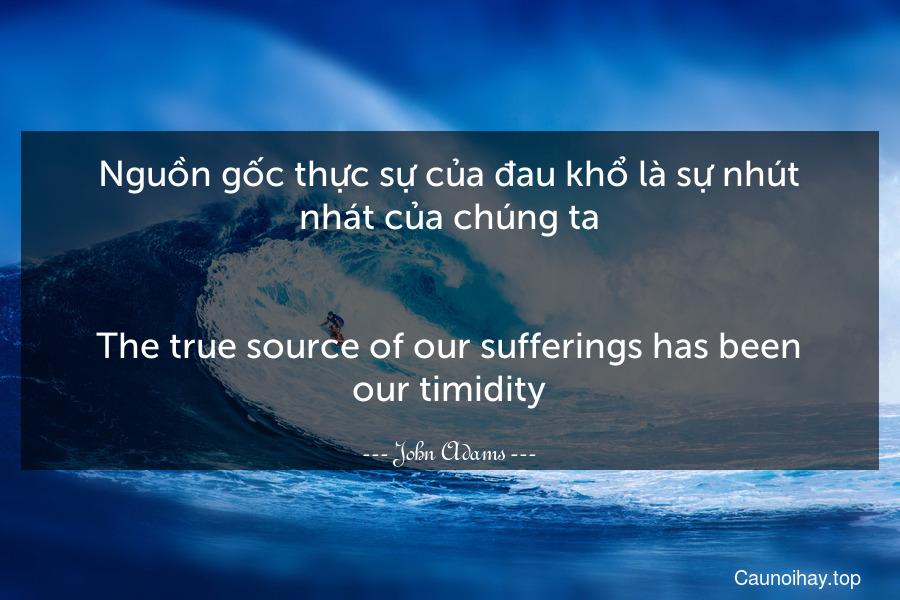 Nguồn gốc thực sự của đau khổ là sự nhút nhát của chúng ta. - The true source of our sufferings has been our timidity.