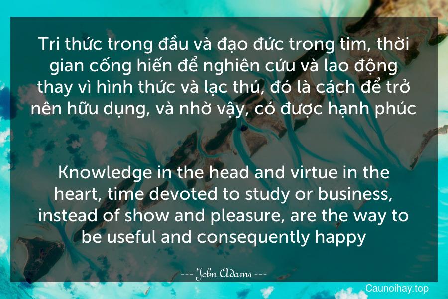 Tri thức trong đầu và đạo đức trong tim, thời gian cống hiến để nghiên cứu và lao động thay vì hình thức và lạc thú, đó là cách để trở nên hữu dụng, và nhờ vậy, có được hạnh phúc. - Knowledge in the head and virtue in the heart, time devoted to study or business, instead of show and pleasure, are the way to be useful and consequently happy.
