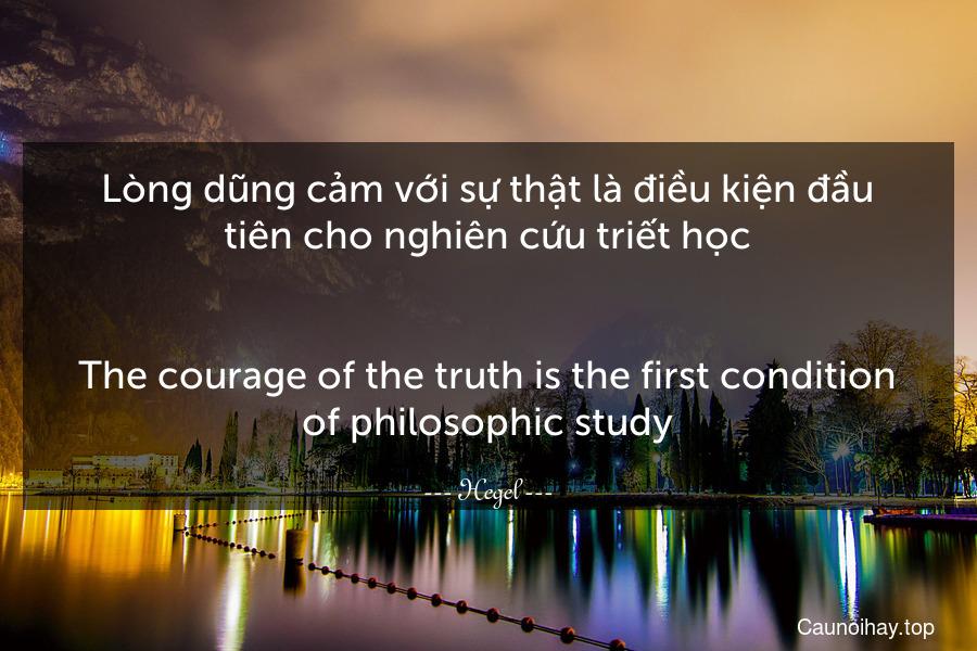 Lòng dũng cảm với sự thật là điều kiện đầu tiên cho nghiên cứu triết học. - The courage of the truth is the first condition of philosophic study.