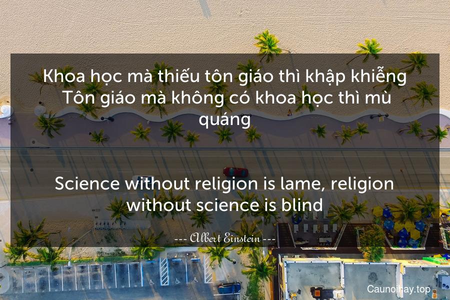 Khoa học mà thiếu tôn giáo thì khập khiễng. Tôn giáo mà không có khoa học thì mù quáng. - Science without religion is lame, religion without science is blind.
