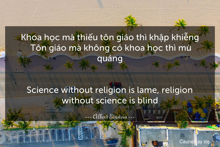 Khoa học mà thiếu tôn giáo thì khập khiễng. Tôn giáo mà không có khoa học thì mù quáng.
