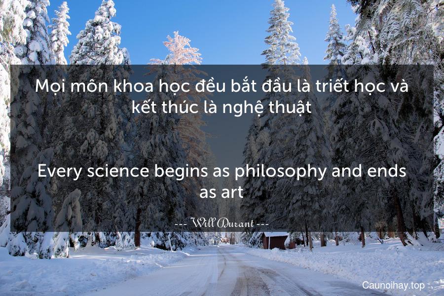 Mọi môn khoa học đều bắt đầu là triết học và kết thúc là nghệ thuật. - Every science begins as philosophy and ends as art.