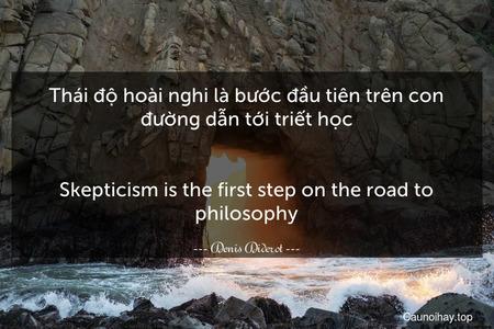 Thái độ hoài nghi là bước đầu tiên trên con đường dẫn tới triết học. - Skepticism is the first step on the road to philosophy.