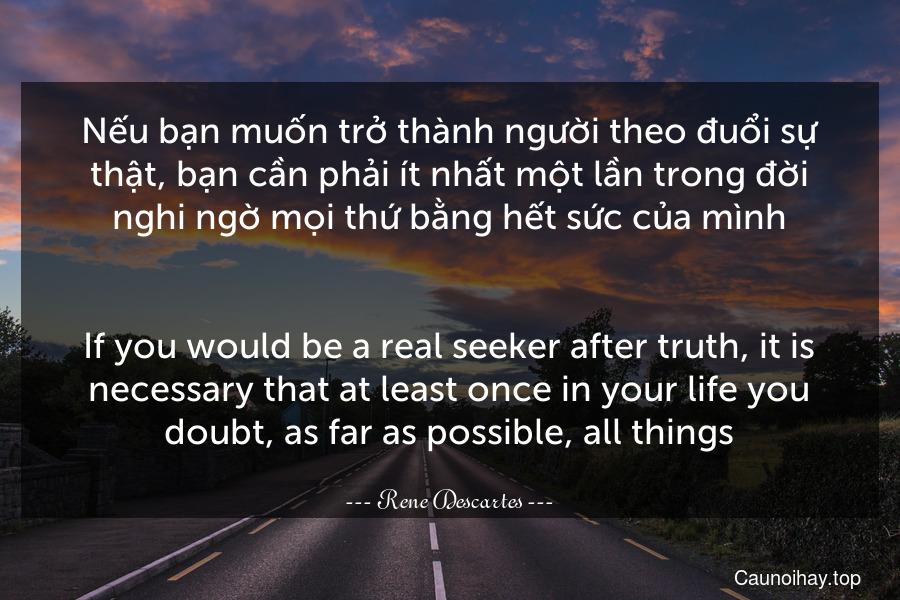 Nếu bạn muốn trở thành người theo đuổi sự thật, bạn cần phải ít nhất một lần trong đời nghi ngờ mọi thứ bằng hết sức của mình. - If you would be a real seeker after truth, it is necessary that at least once in your life you doubt, as far as possible, all things.