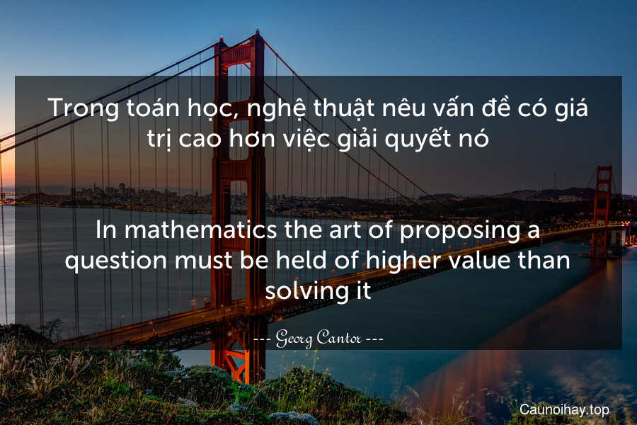 Trong toán học, nghệ thuật nêu vấn đề có giá trị cao hơn việc giải quyết nó. - In mathematics the art of proposing a question must be held of higher value than solving it.
