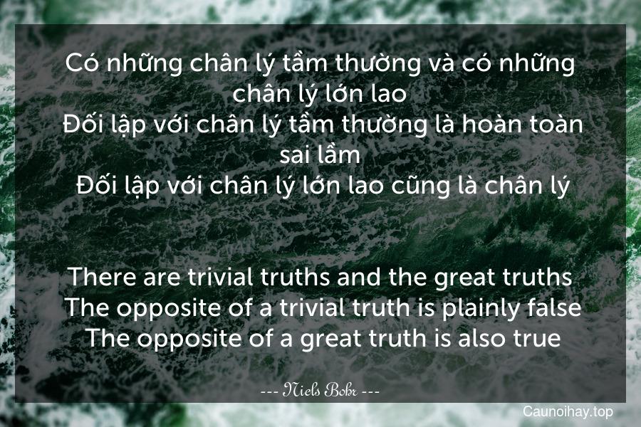 Có những chân lý tầm thường và có những chân lý lớn lao. Đối lập với chân lý tầm thường là hoàn toàn sai lầm. Đối lập với chân lý lớn lao cũng là chân lý. - There are trivial truths and the great truths. The opposite of a trivial truth is plainly false. The opposite of a great truth is also true.