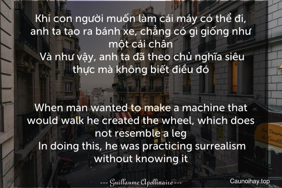 Khi con người muốn làm cái máy có thể đi, anh ta tạo ra bánh xe, chẳng có gì giống như một cái chân. Và như vậy, anh ta đã theo chủ nghĩa siêu thực mà không biết điều đó. - When man wanted to make a machine that would walk he created the wheel, which does not resemble a leg. In doing this, he was practicing surrealism without knowing it.