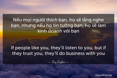 Nếu mọi người thích bạn, họ sẽ lắng nghe bạn, nhưng nếu họ tin tưởng bạn, họ sẽ làm kinh doanh với bạn. - If people like you, they'll listen to you, but if they trust you, they'll do business with you.