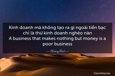 Kinh doanh mà không tạo ra gì ngoài tiền bạc chỉ là thứ kinh doanh nghèo nàn. A business that makes nothing but money is a poor business.