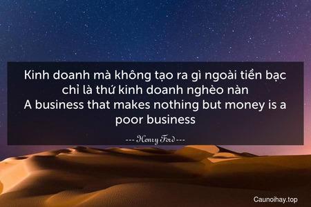 Kinh doanh mà không tạo ra gì ngoài tiền bạc chỉ là thứ kinh doanh nghèo nàn. A business that makes nothing but money is a poor business.