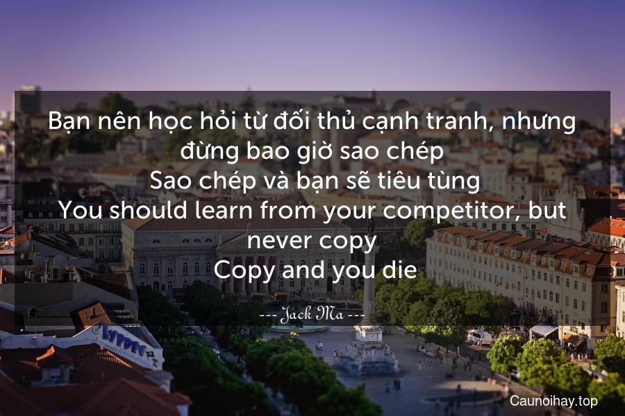 Bạn nên học hỏi từ đối thủ cạnh tranh, nhưng đừng bao giờ sao chép. Sao chép và bạn sẽ tiêu tùng. You should learn from your competitor, but never copy. Copy and you die.