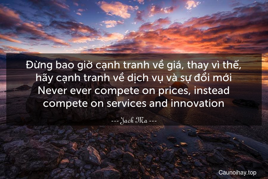Đừng bao giờ cạnh tranh về giá, thay vì thế, hãy cạnh tranh về dịch vụ và sự đổi mới. Never ever compete on prices, instead compete on services and innovation.