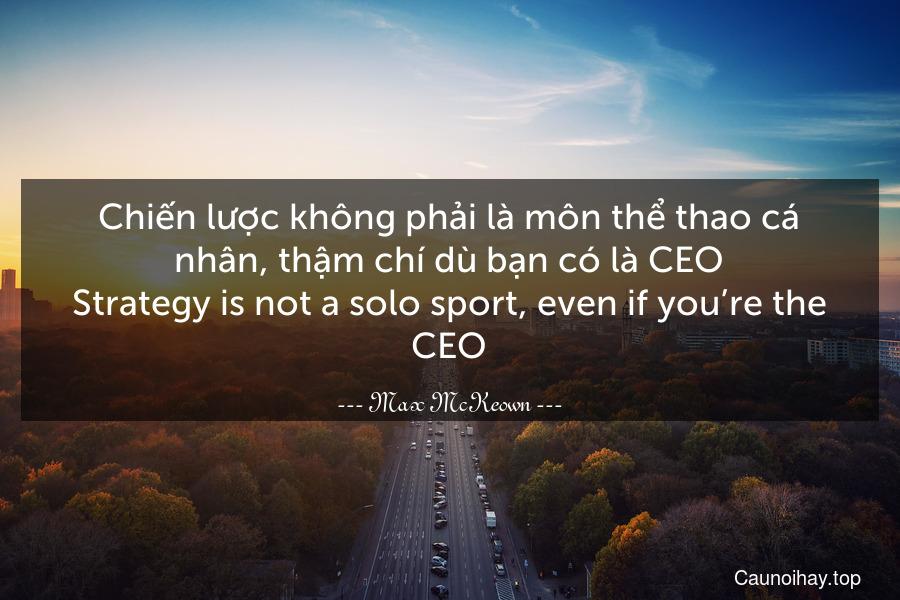 Chiến lược không phải là môn thể thao cá nhân, thậm chí dù bạn có là CEO. Strategy is not a solo sport, even if you're the CEO.