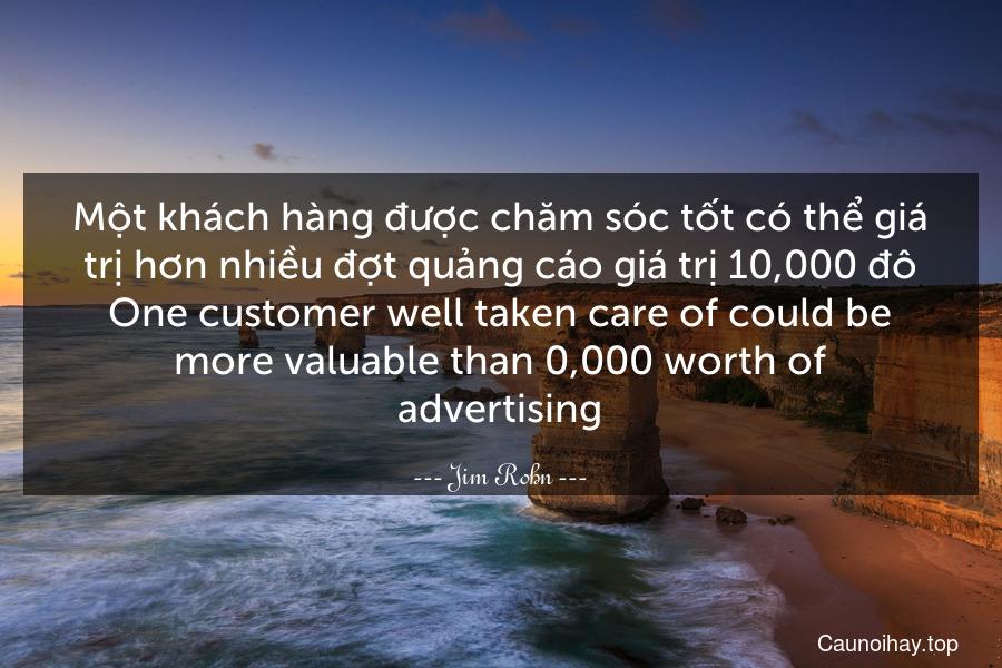 Một khách hàng được chăm sóc tốt có thể giá trị hơn nhiều đợt quảng cáo giá trị 10,000 đô. One customer well taken care of could be more valuable than $10,000 worth of advertising.