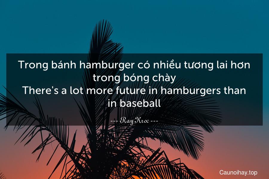 Trong bánh hamburger có nhiều tương lai hơn trong bóng chày. There's a lot more future in hamburgers than in baseball.