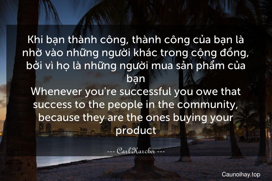Khi bạn thành công, thành công của bạn là nhờ vào những người khác trong cộng đồng, bởi vì họ là những người mua sản phẩm của bạn. Whenever you're successful you owe that success to the people in the community, because they are the ones buying your product.