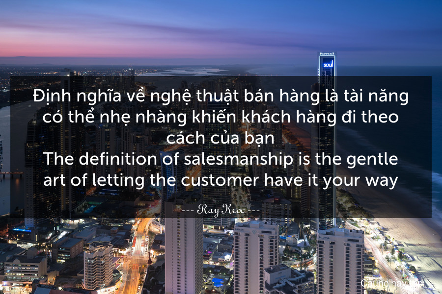 Định nghĩa về nghệ thuật bán hàng là tài năng có thể nhẹ nhàng khiến khách hàng đi theo cách của bạn. The definition of salesmanship is the gentle art of letting the customer have it your way.