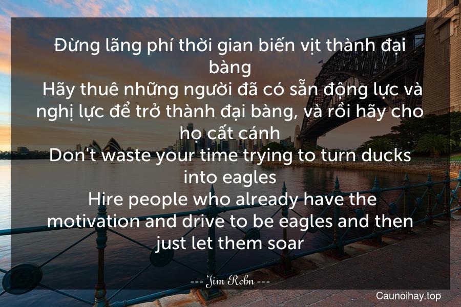 Đừng lãng phí thời gian biến vịt thành đại bàng. Hãy thuê những người đã có sẵn động lực và nghị lực để trở thành đại bàng, và rồi hãy cho họ cất cánh. Don't waste your time trying to turn ducks into eagles. Hire people who already have the motivation and drive to be eagles and then just let them soar.