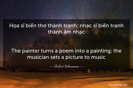 Họa sĩ biến thơ thành tranh; nhạc sĩ biến tranh thành âm nhạc. - The painter turns a poem into a painting; the musician sets a picture to music.