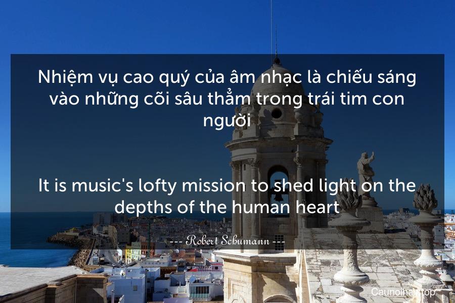 Nhiệm vụ cao quý của âm nhạc là chiếu sáng vào những cõi sâu thẳm trong trái tim con người. - It is music's lofty mission to shed light on the depths of the human heart.