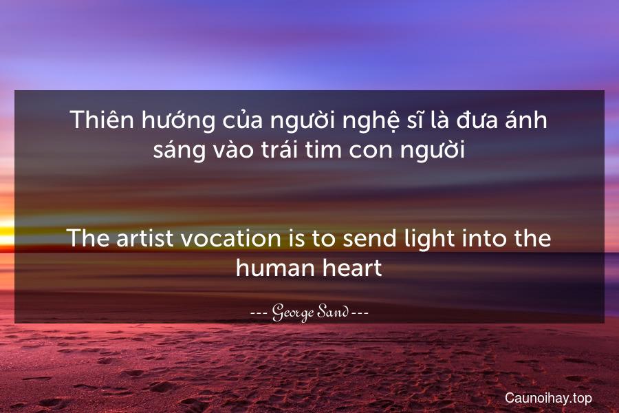 Thiên hướng của người nghệ sĩ là đưa ánh sáng vào trái tim con người. - The artist vocation is to send light into the human heart.
