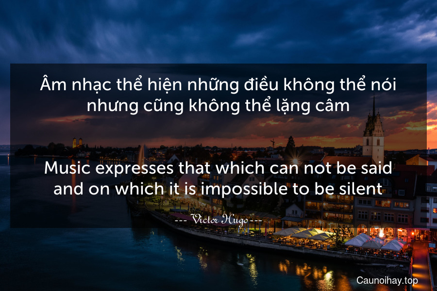 Âm nhạc thể hiện những điều không thể nói nhưng cũng không thể lặng câm. - Music expresses that which can not be said and on which it is impossible to be silent.