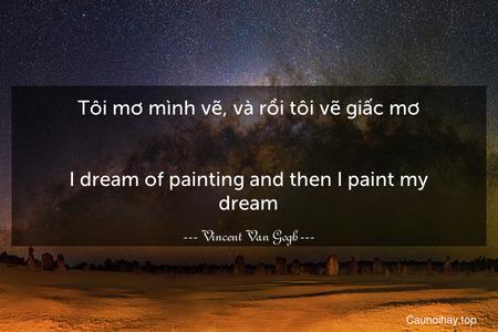 Tôi mơ mình vẽ, và rồi tôi vẽ giấc mơ. - I dream of painting and then I paint my dream.