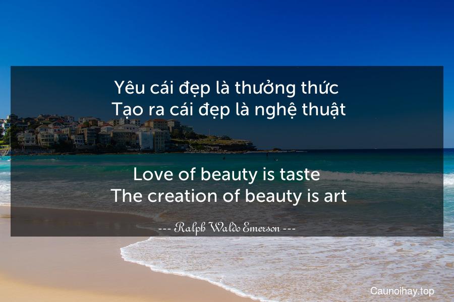 Yêu cái đẹp là thưởng thức. Tạo ra cái đẹp là nghệ thuật. - Love of beauty is taste. The creation of beauty is art.
