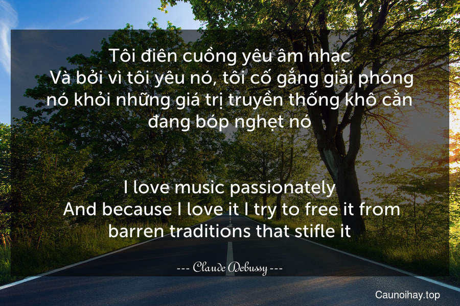 Tôi điên cuồng yêu âm nhạc. Và bởi vì tôi yêu nó, tôi cố gắng giải phóng nó khỏi những giá trị truyền thống khô cằn đang bóp nghẹt nó. - I love music passionately. And because I love it I try to free it from barren traditions that stifle it.
