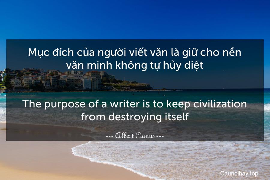 Mục đích của người viết văn là giữ cho nền văn minh không tự hủy diệt. - The purpose of a writer is to keep civilization from destroying itself.