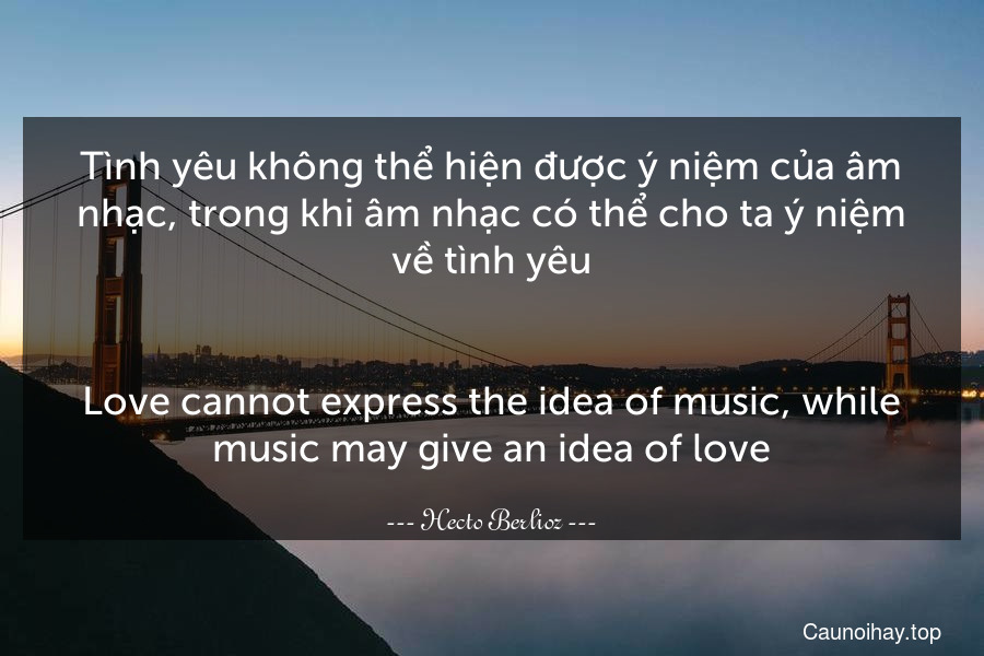 Tình yêu không thể hiện được ý niệm của âm nhạc, trong khi âm nhạc có thể cho ta ý niệm về tình yêu. - Love cannot express the idea of music, while music may give an idea of love.