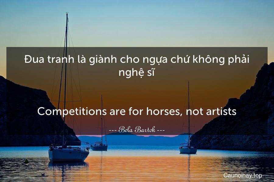 Đua tranh là giành cho ngựa chứ không phải nghệ sĩ. - Competitions are for horses, not artists.