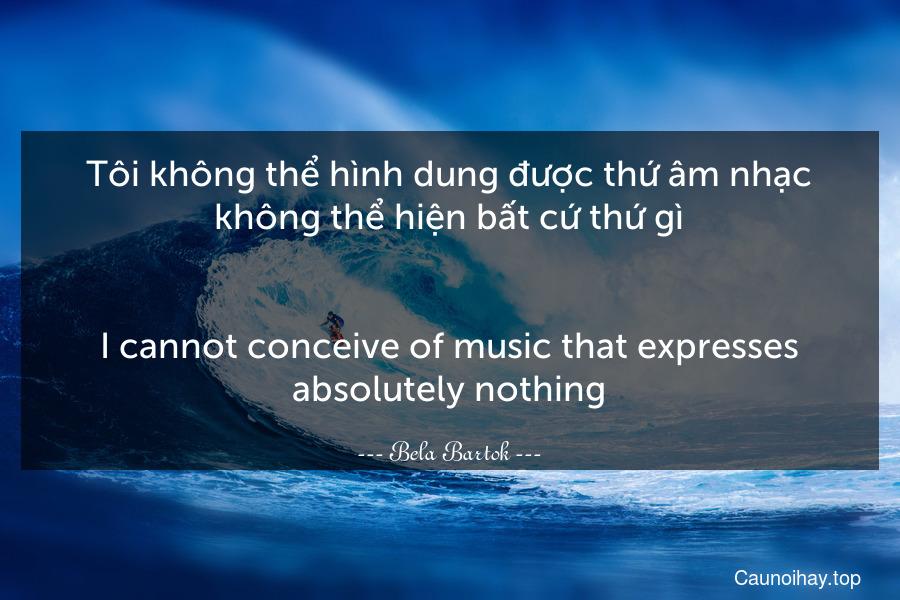 Tôi không thể hình dung được thứ âm nhạc không thể hiện bất cứ thứ gì. - I cannot conceive of music that expresses absolutely nothing.