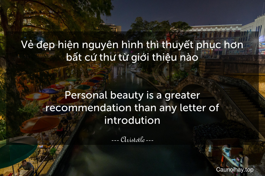 Vẻ đẹp hiện nguyên hình thì thuyết phục hơn bất cứ thư từ giới thiệu nào.