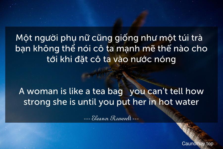 Một người phụ nữ cũng giống như một túi trà - bạn không thể nói cô ta mạnh mẽ thế nào cho tới khi đặt cô ta vào nước nóng. - A woman is like a tea bag - you can't tell how strong she is until you put her in hot water.