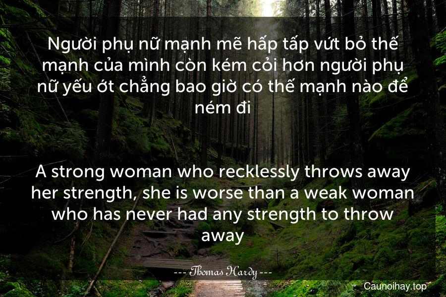 Người phụ nữ mạnh mẽ hấp tấp vứt bỏ thế mạnh của mình còn kém cỏi hơn người phụ nữ yếu ớt chẳng bao giờ có thế mạnh nào để ném đi. - A strong woman who recklessly throws away her strength, she is worse than a weak woman who has never had any strength to throw away.